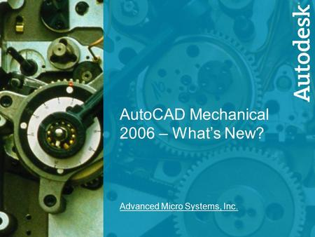 1 AutoCAD Mechanical 2006 – What's New? Advanced Micro Systems, Inc.