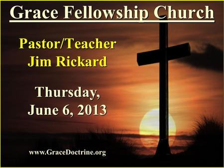 Grace Fellowship Church Pastor/Teacher Jim Rickard www.GraceDoctrine.org Thursday, June 6, 2013.