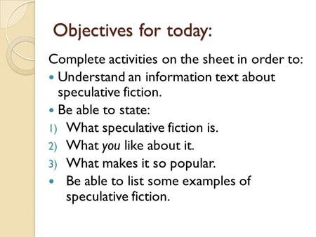 Objectives for today: Complete activities on the sheet in order to: Understand an information text about speculative fiction. Be able to state: 1) What.