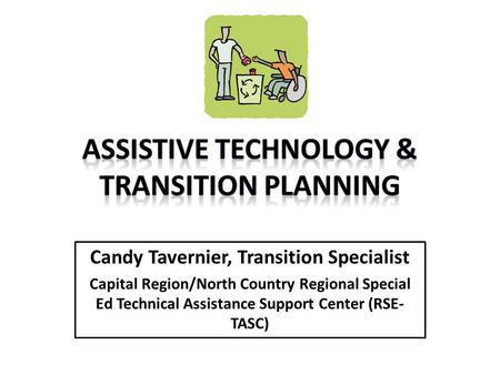 Candy Tavernier, Transition Specialist Capital Region/North Country Regional Special Ed Technical Assistance Support Center (RSE- TASC)
