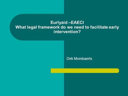 Eurlyaid –EAECI What legal framework do we need to facilitate early intervention? Dirk Mombaerts.
