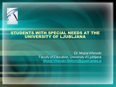 STUDENTS WITH SPECIAL NEEDS AT THE UNIVERSITY OF LJUBLJANA Dr. Mojca Vrhovski Faculty of Education, University of Ljubljana