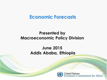 Presented by Macroeconomic Policy Division June 2015 Addis Ababa, Ethiopia Economic Forecasts.