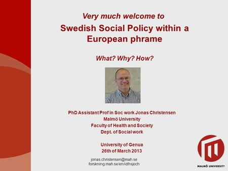 forskning.mah.se/en/id/hsjoch Swedish Social Policy within a European phrame What? Why? How? PhD Assistant Prof in Soc work Jonas.