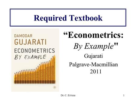 "Dr. C. Ertuna1 Required Textbook ""Econometrics: By Example  Gujarati Palgrave-Macmillian 2011."