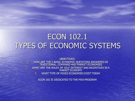 ECON 102.1 TYPES OF ECONOMIC SYSTEMS OBJECTIVES: 1. HOW ARE THE 3 BASIC ECONOMIC QUESITONS ANSWERED IN TRADITIONAL, COMMAND AND MARKET ECONOMIES 2. WHAT.