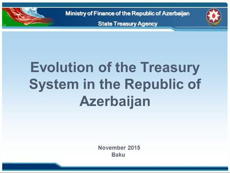 Evolution of the Treasury System in the Republic of Azerbaijan Ministry of Finance of the Republic of Azerbaijan State Treasury Agency November 2015 Baku.