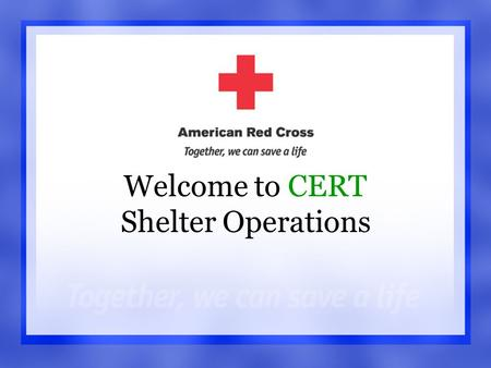 Shelter Operations1 Welcome to CERT Shelter Operations.