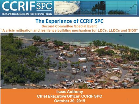 "The Experience of CCRIF SPC Second Committee Special Event ""A crisis mitigation and resilience building mechanism for LDCs, LLDCs and SIDS"" Isaac Anthony."