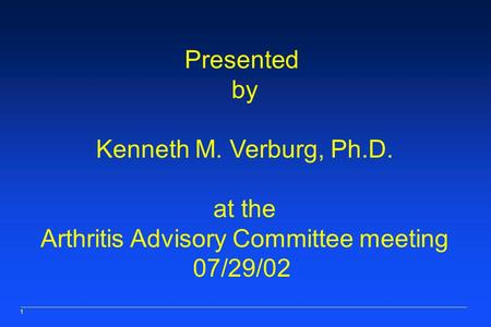 1 Presented by Kenneth M. Verburg, Ph.D. at the Arthritis Advisory Committee meeting 07/29/02.