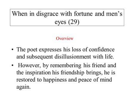 When in disgrace with fortune and men's eyes (29) The poet expresses his loss of confidence and subsequent disillusionment with life. However, by remembering.