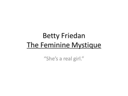 "Betty Friedan The Feminine Mystique ""She's a real girl."""