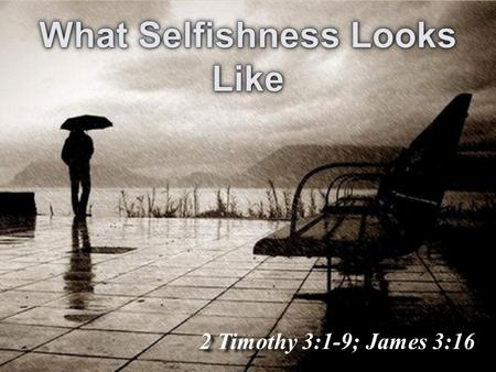 2 Timothy 3:1-9; James 3:16. What Selfishness Looks Like.