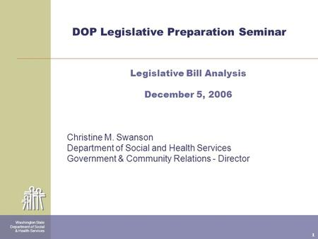 1 Washington State Department of Social & Health Services DOP Legislative Preparation Seminar Legislative Bill Analysis December 5, 2006 Christine M. Swanson.