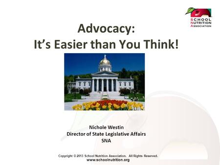 Copyright © 2013 School Nutrition Association. All Rights Reserved. www.schoolnutrition.org Advocacy: It's Easier than You Think! Nichole Westin Director.