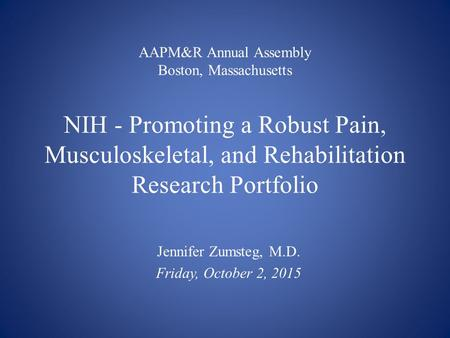 AAPM&R Annual Assembly Boston, Massachusetts NIH - Promoting a Robust Pain, Musculoskeletal, and Rehabilitation Research Portfolio Jennifer Zumsteg, M.D.