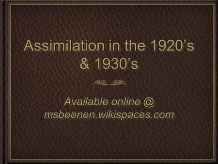 Assimilation in the 1920's & 1930's Available msbeenen.wikispaces.com.