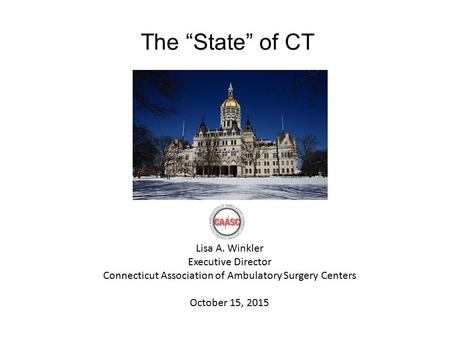 "The ""State"" of CT Lisa A. Winkler Executive Director Connecticut Association of Ambulatory Surgery Centers October 15, 2015."