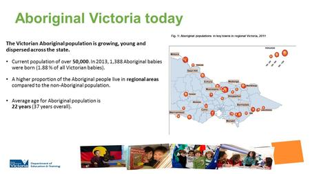 Aboriginal Victoria today The Victorian Aboriginal population is growing, young and dispersed across the state. Current population of over 50,000. In 2013,