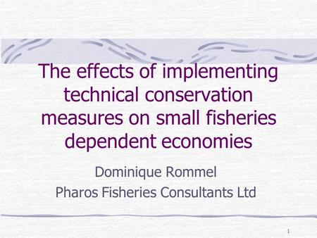 1 The effects of implementing technical conservation measures on small fisheries dependent economies Dominique Rommel Pharos Fisheries Consultants Ltd.