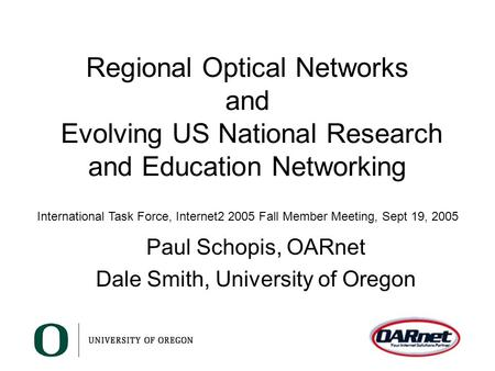 Regional Optical Networks and Evolving US National Research and Education Networking Paul Schopis, OARnet Dale Smith, University of Oregon International.