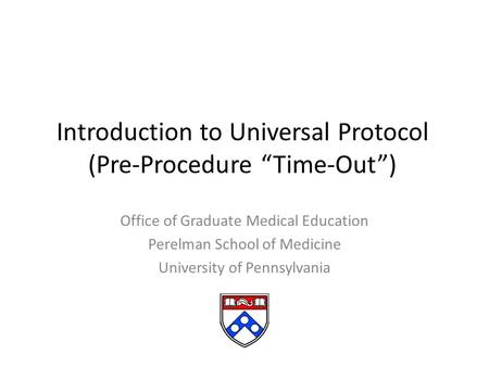 "Introduction to Universal Protocol (Pre-Procedure ""Time-Out"") Office of Graduate Medical Education Perelman School of Medicine University of Pennsylvania."