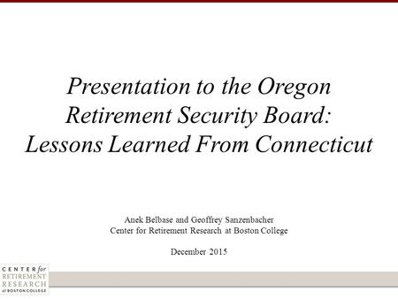 Anek Belbase and Geoffrey Sanzenbacher Center for Retirement Research at Boston College December 2015 Presentation to the Oregon Retirement Security Board: