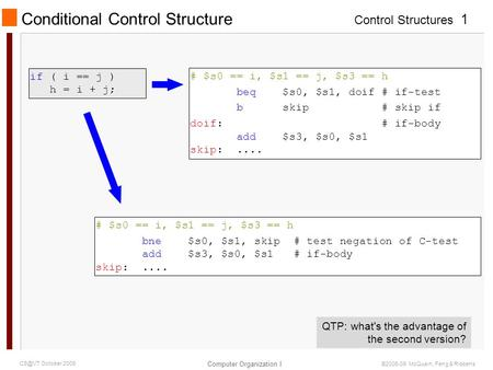 Control Structures Computer Organization I 1 October 2009 ©2006-09 McQuain, Feng & Ribbens Conditional Control Structure if ( i == j ) h = i + j;