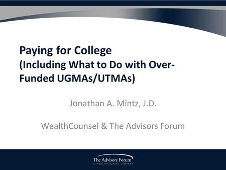 A W E A L T H C O U N S E L C O M P A N Y Paying for College (Including What to Do with Over- Funded UGMAs/UTMAs) Jonathan A. Mintz, J.D. WealthCounsel.