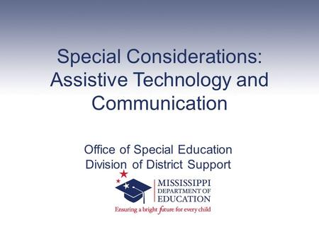 Special Considerations: Assistive Technology and Communication Office of Special Education Division of District Support.