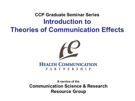 CCP Graduate Seminar Series Introduction to Theories of Communication Effects A service of the Communication Science & Research Resource Group.