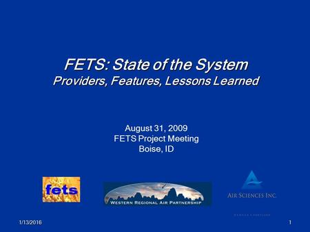 1/13/20161 FETS: State of the System Providers, Features, Lessons Learned August 31, 2009 FETS Project Meeting Boise, ID.