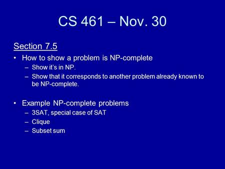 CS 461 – Nov. 30 Section 7.5 How to show a problem is NP-complete –Show it's in NP. –Show that it corresponds to another problem already known to be NP-complete.