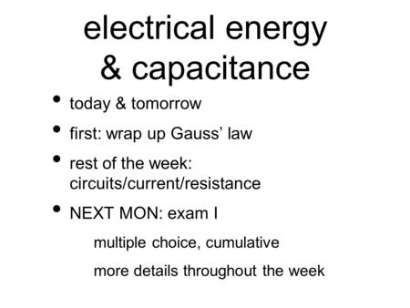 Electrical energy & capacitance today & tomorrow first: wrap up Gauss' law rest of the week: circuits/current/resistance NEXT MON: exam I multiple choice,