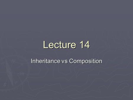 Lecture 14 Inheritance vs Composition. Inheritance vs Interface Use inheritance when two objects share a structure or code relation Use inheritance when.