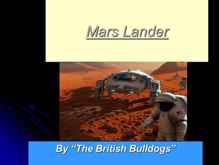 "Mars Lander By ""The British Bulldogs"" Our mission is to do a test to see if our next Mars Lander will work Our mission is to do a test to see if our."