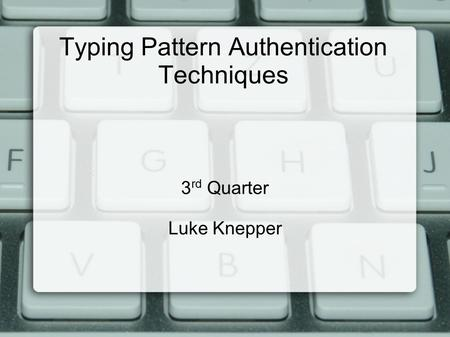 Typing Pattern Authentication Techniques 3 rd Quarter Luke Knepper.