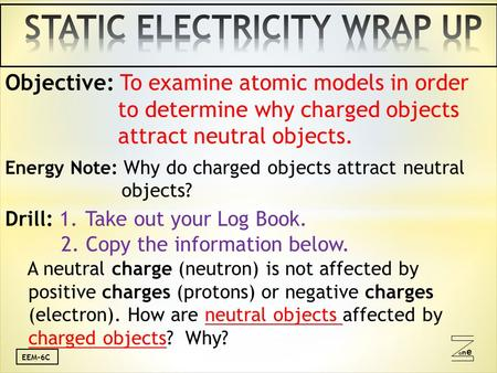 Oneone EEM-6C Objective: To examine atomic models in order to determine why charged objects attract neutral objects. Energy Note: Why do charged objects.