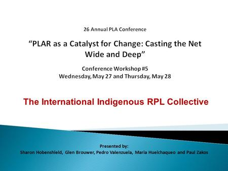 The International Indigenous RPL Collective Presented by: Sharon Hobenshield, Glen Brouwer, Pedro Valenzuela, Maria Hueichaqueo and Paul Zakos.