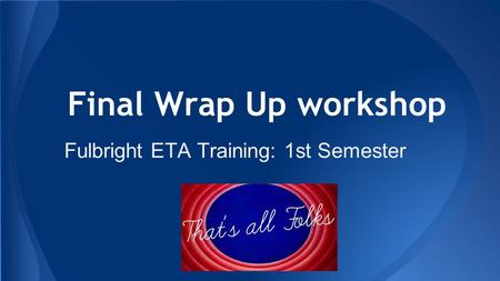 Final Wrap Up workshop Fulbright ETA Training: 1st Semester.