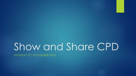 "Show and Share CPD MONDAY 2 ND NOVEMBER 2015. Introduction  Thanks for coming!  Don't drink and drive  Register at the end  Why ""Show and Share""?"