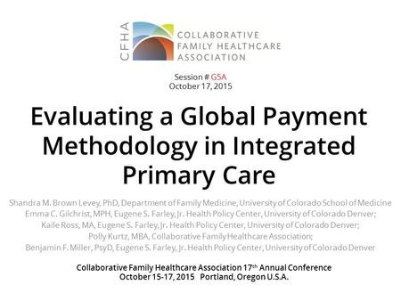 Evaluating a Global Payment Methodology in Integrated Primary Care Shandra M. Brown Levey, PhD, Department of Family Medicine, University of Colorado School.