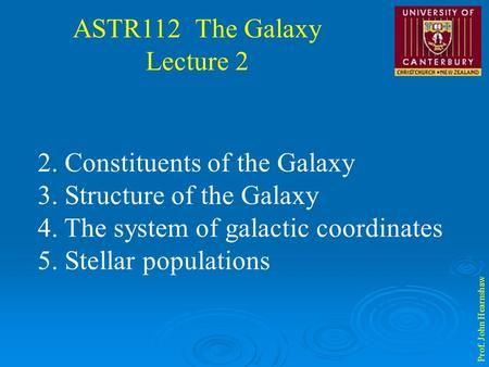 ASTR112 The Galaxy Lecture 2 Prof. John Hearnshaw 2. Constituents of the Galaxy 3. Structure of the Galaxy 4. The system of galactic coordinates 5. Stellar.