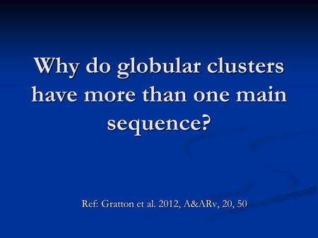 Why do globular clusters have more than one main sequence? Ref: Gratton et al. 2012, A&ARv, 20, 50.