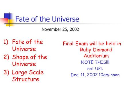 Fate of the Universe 1)Fate of the Universe 2)Shape of the Universe 3)Large Scale Structure November 25, 2002 Final Exam will be held in Ruby Diamond Auditorium.