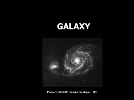 GALAXY Photo credit: SEDS Messier Catalogue – M51.