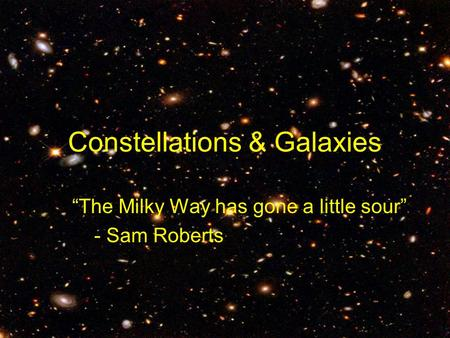 "Constellations & Galaxies ""The Milky Way has gone a little sour"" - Sam Roberts."