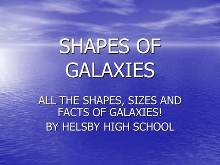 SHAPES OF GALAXIES ALL THE SHAPES, SIZES AND FACTS OF GALAXIES! BY HELSBY HIGH SCHOOL.