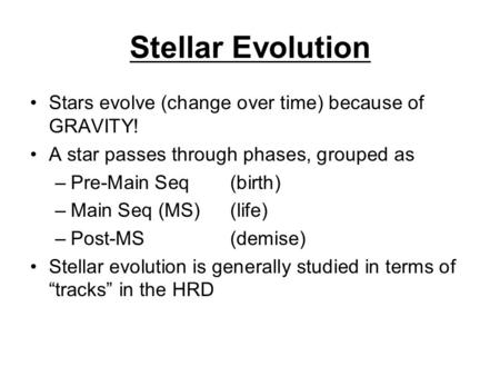 Stellar Evolution Stars evolve (change over time) because of GRAVITY! A star passes through phases, grouped as –Pre-Main Seq (birth) –Main Seq (MS)(life)