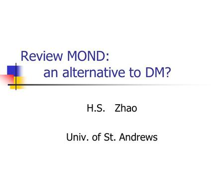 Review MOND: an alternative to DM? H.S. Zhao Univ. of St. Andrews.